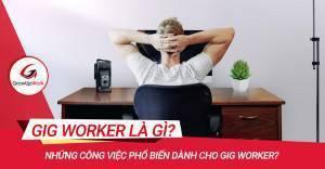 Gig Worker là gì? Những công việc phổ biến dành cho Gig Worker?